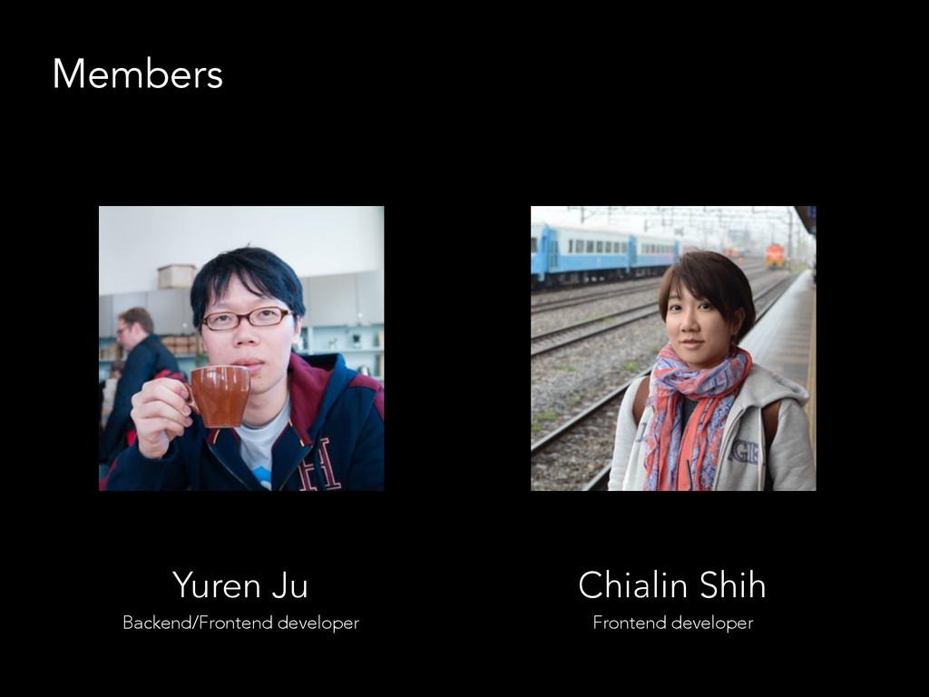 Members Yuren Ju Backend/Frontend developer Chi...