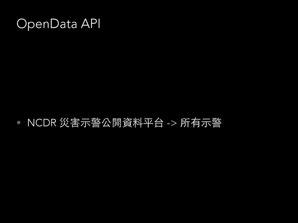 OpenData API • NCDR 災害⽰示警公開資料平台 -> 所有⽰示警