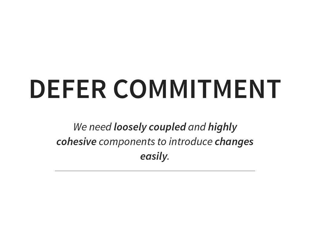 DEFER COMMITMENT We need loosely coupled and hi...