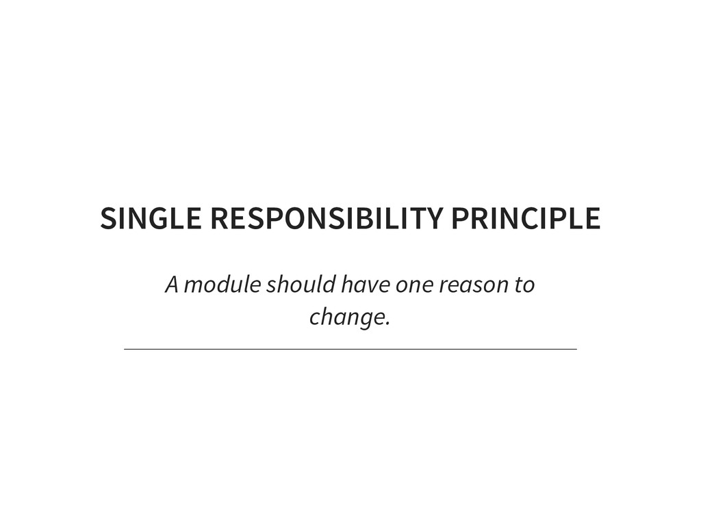 SINGLE RESPONSIBILITY PRINCIPLE A module should...