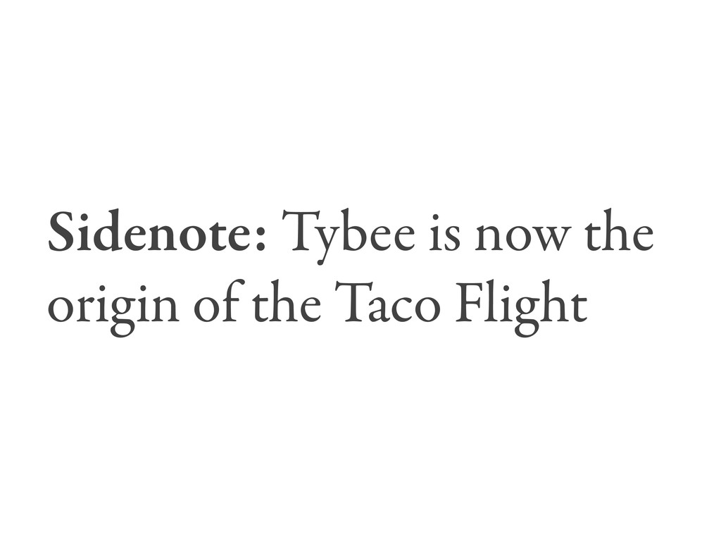 Sidenote: Tybee is now the origin of the Taco F...