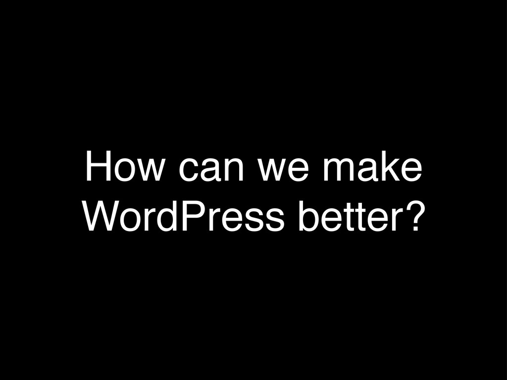 How can we make WordPress better?