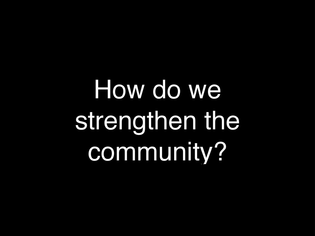 How do we strengthen the community?