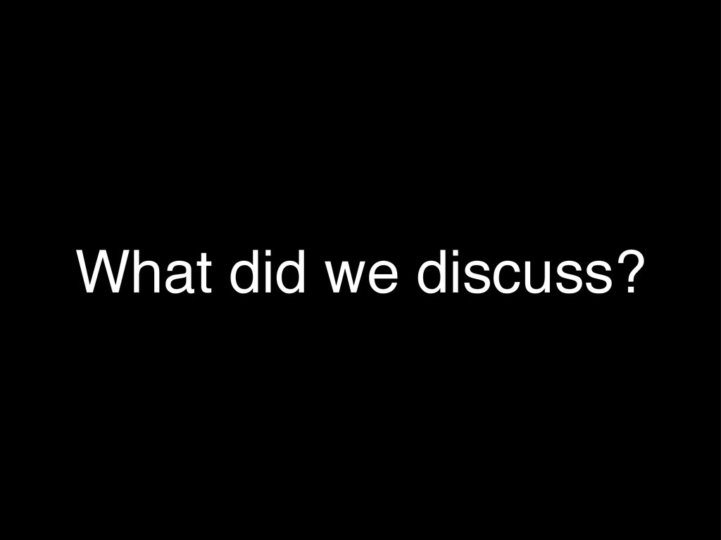 What did we discuss?