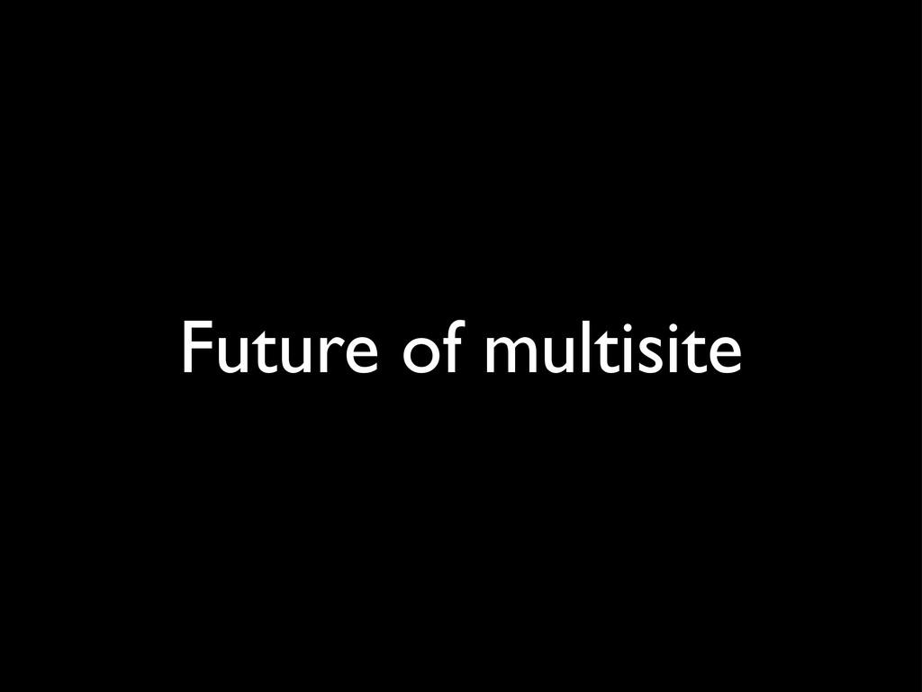 Future of multisite