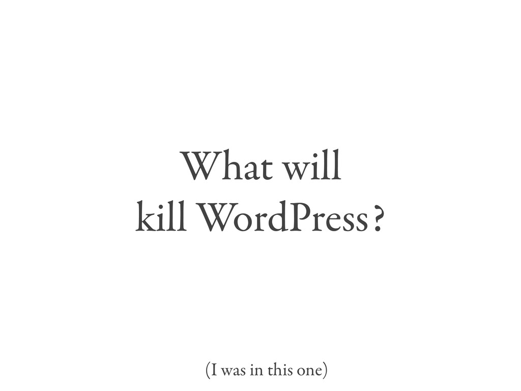 What will kill WordPress? (I was in this one)