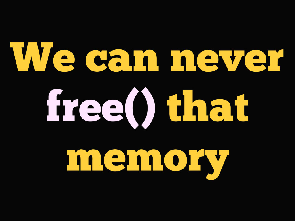 We can never free() that memory