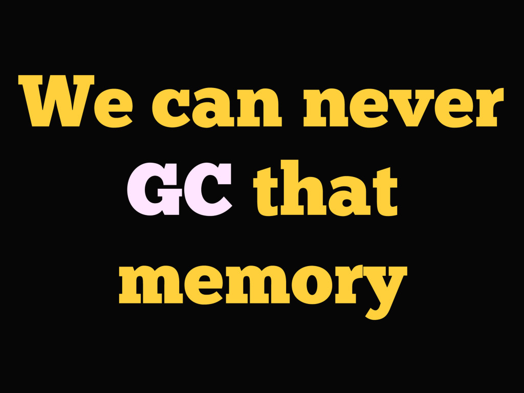 We can never GC that memory