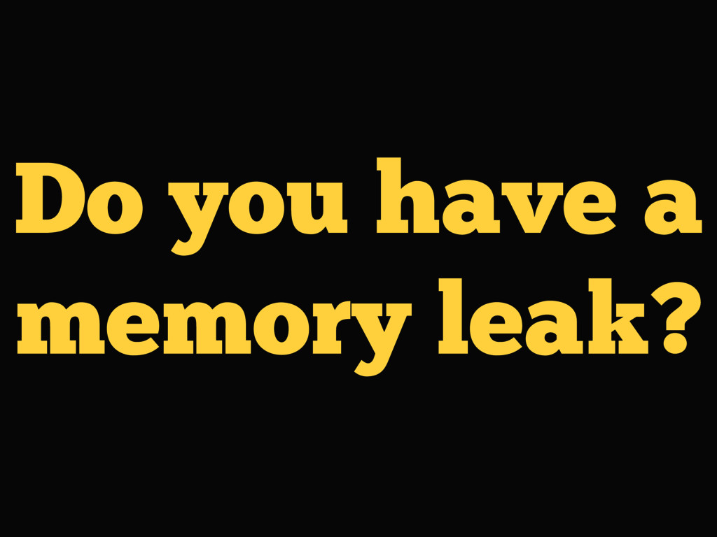 Do you have a memory leak?