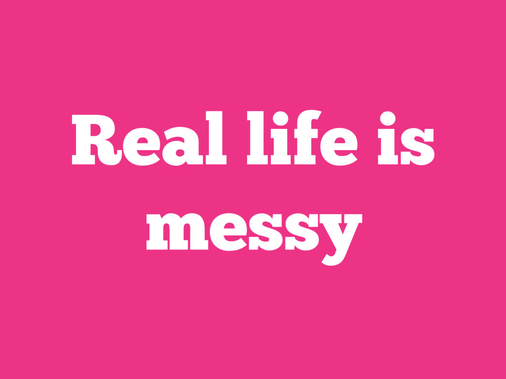 Real life is messy