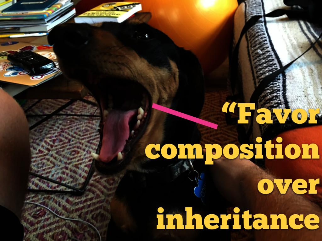 """""""Favor composition over inheritance"""