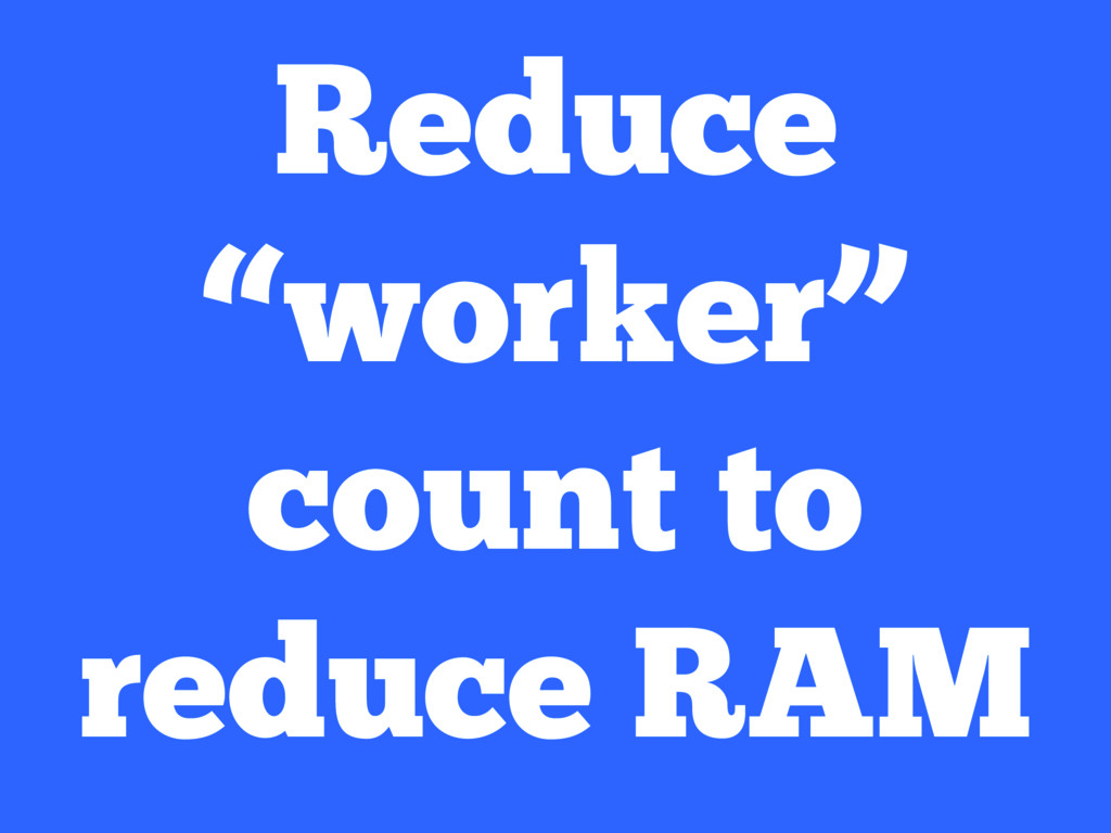 "Reduce ""worker"" count to reduce RAM"