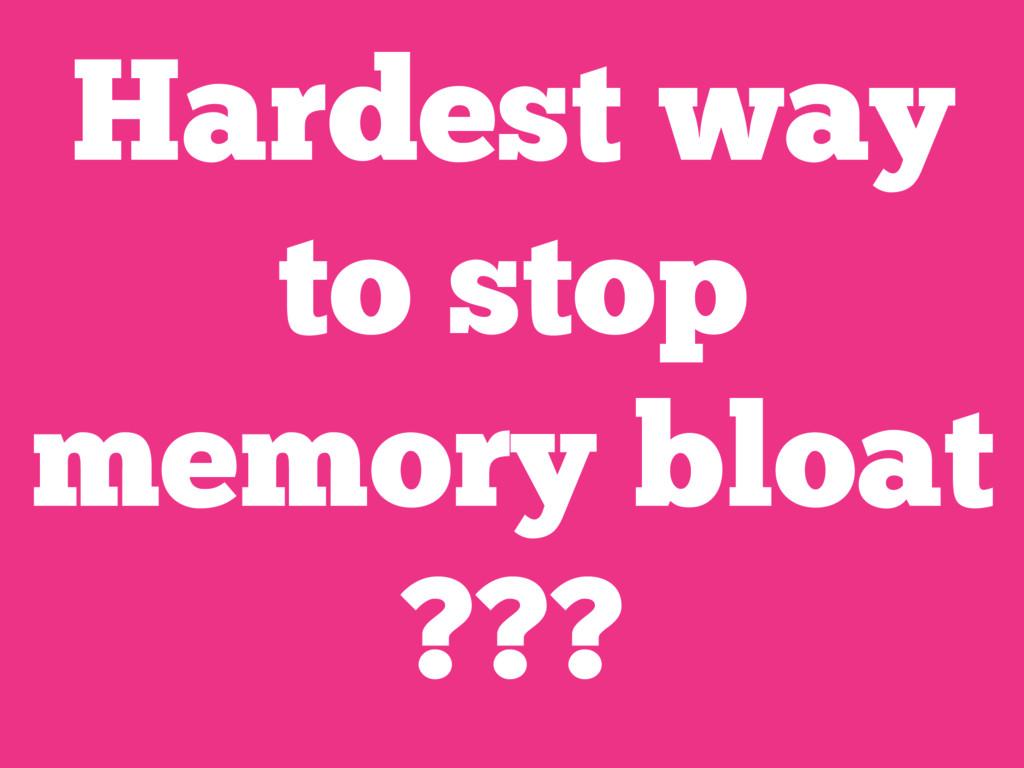 Hardest way to stop memory bloat ???