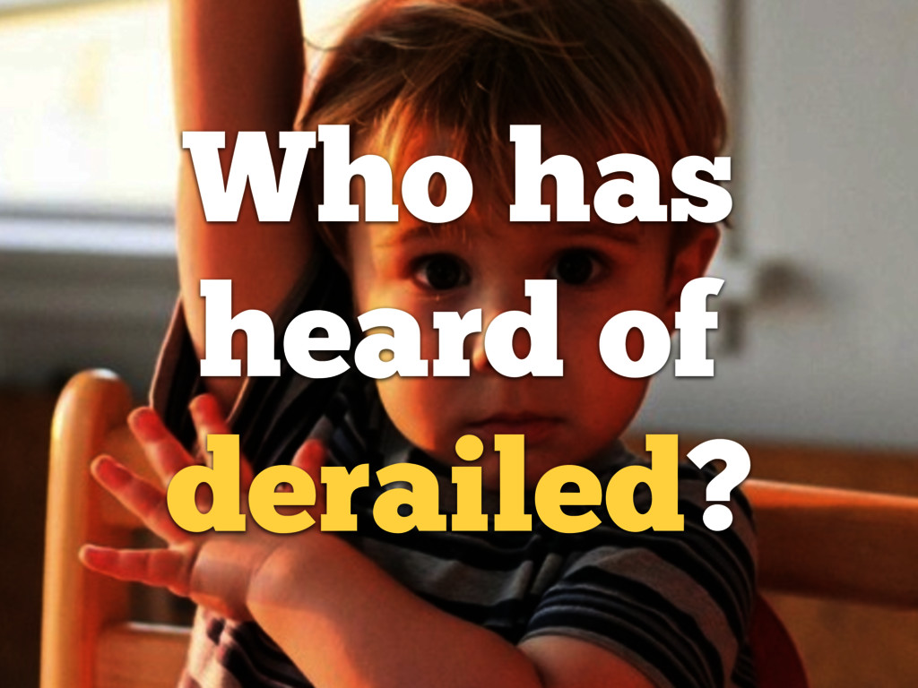 Who has heard of derailed?