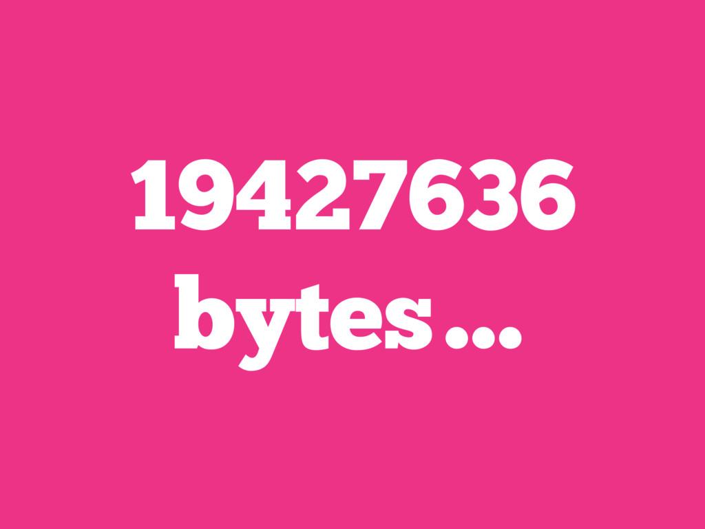 19427636 bytes…