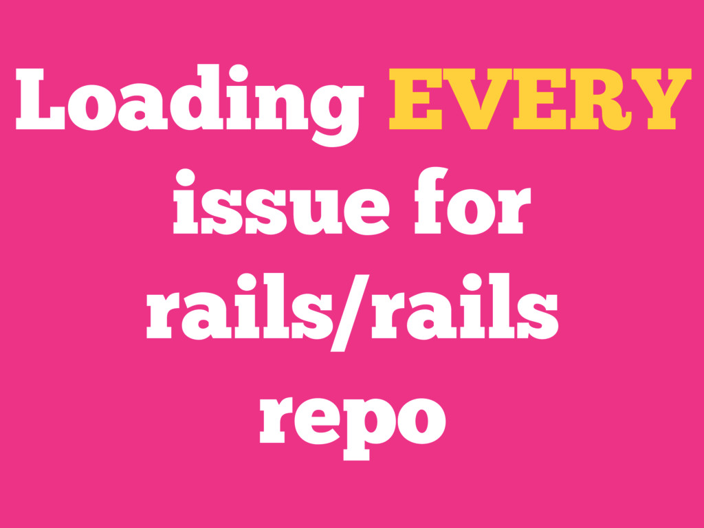 Loading EVERY issue for rails/rails repo