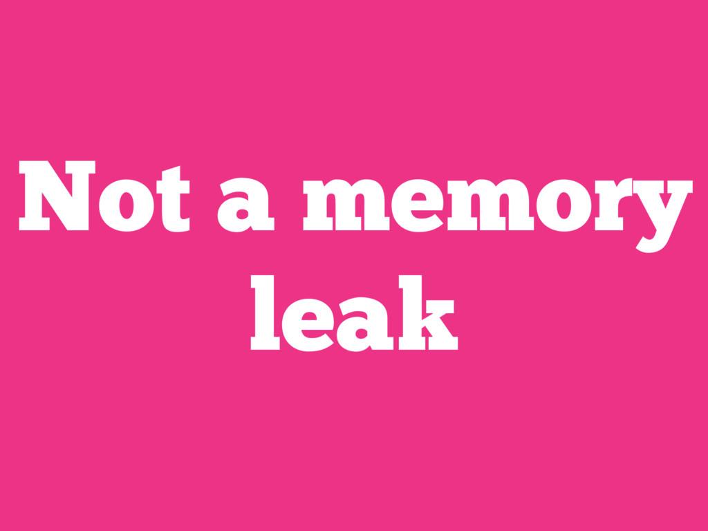 Not a memory leak