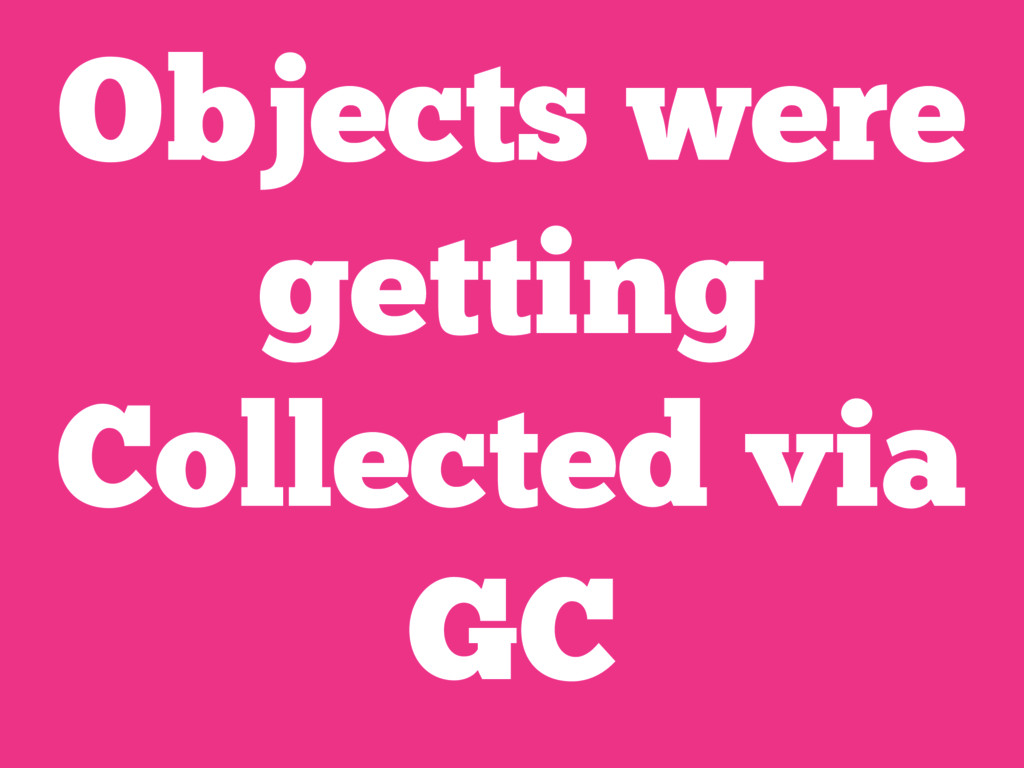 Objects were getting Collected via GC