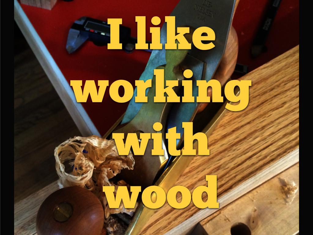 I like working with wood