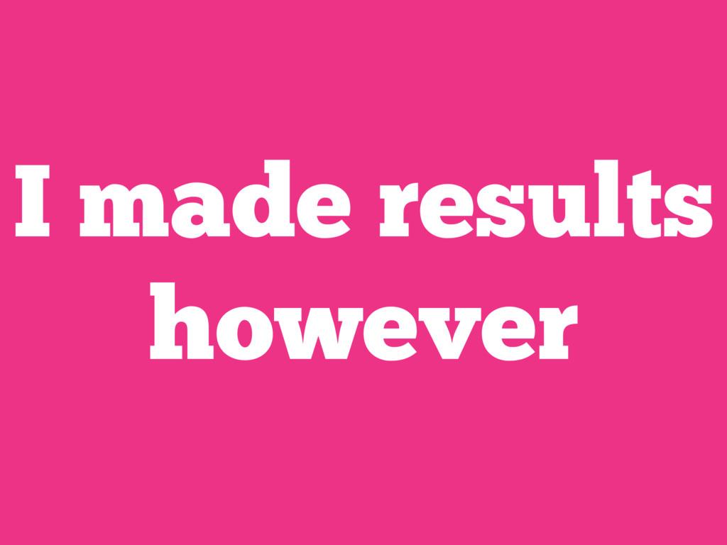 I made results however