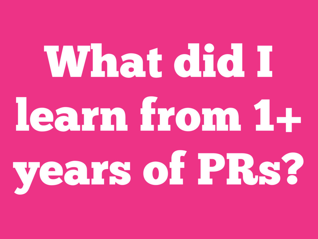 What did I learn from 1+ years of PRs?