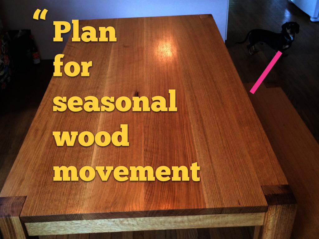 "Plan for seasonal wood movement """