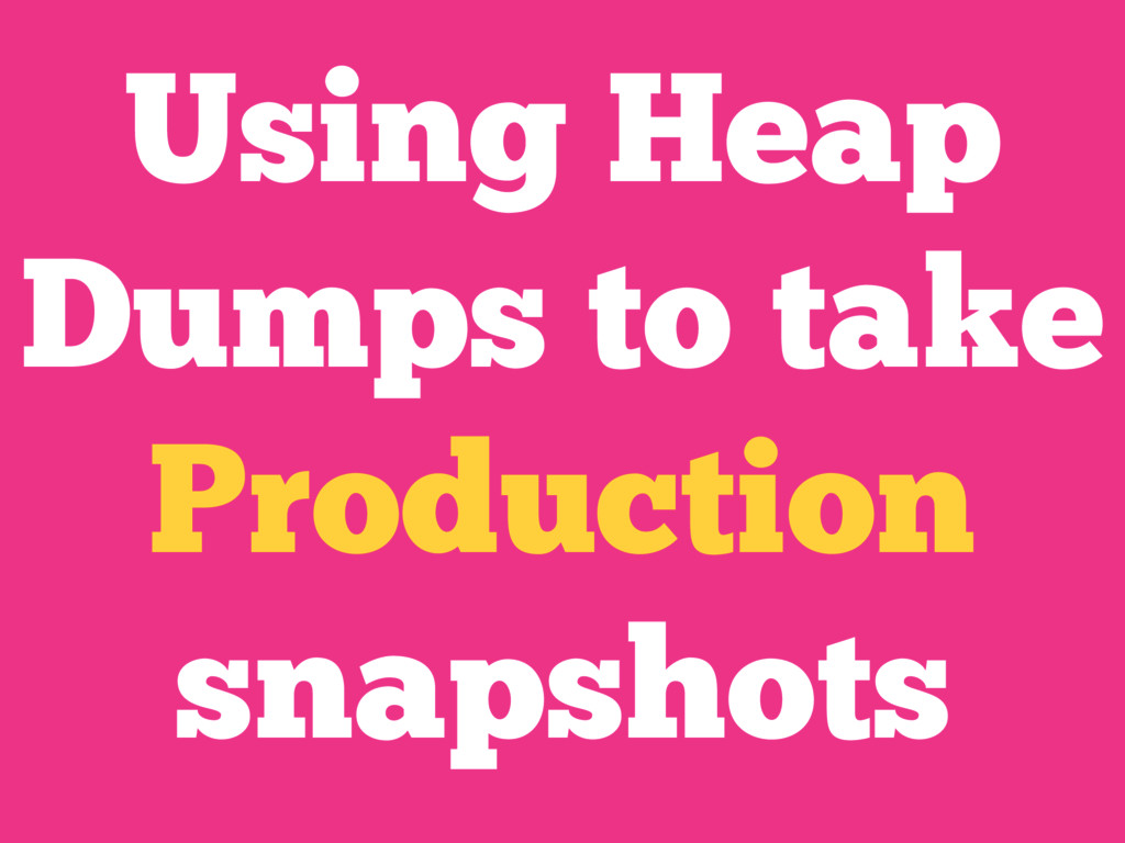 Using Heap Dumps to take Production snapshots