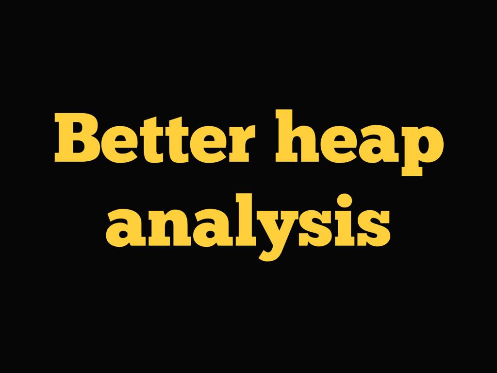 Better heap analysis