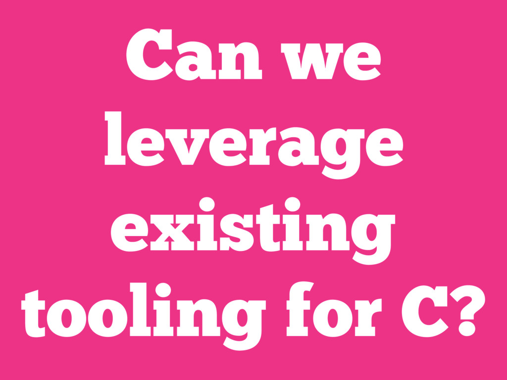 Can we leverage existing tooling for C?