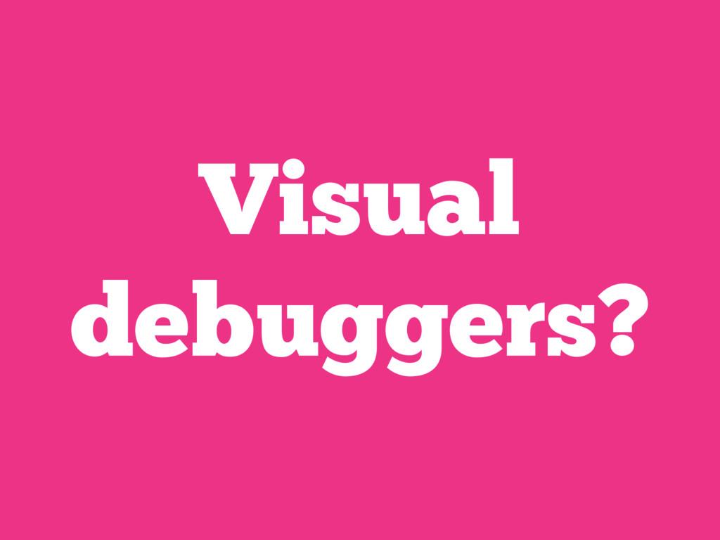 Visual debuggers?