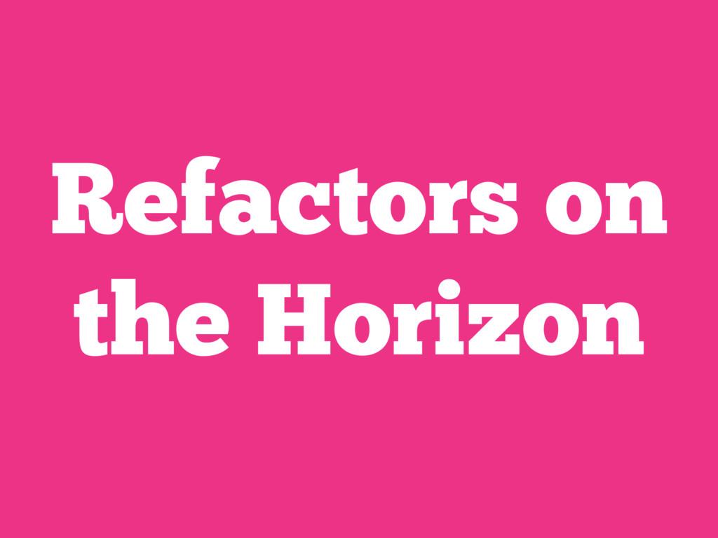 Refactors on the Horizon