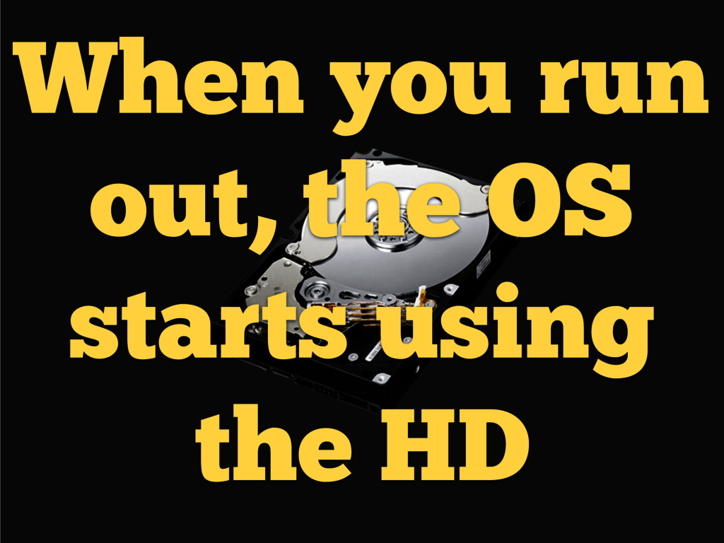 When you run out, the OS starts using the HD