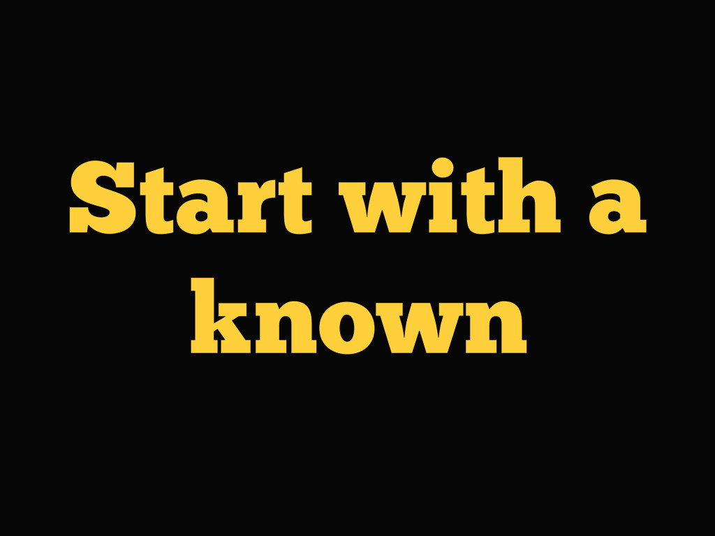 Start with a known