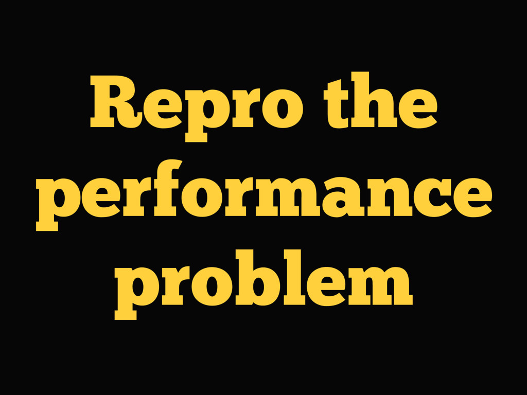 Repro the performance problem