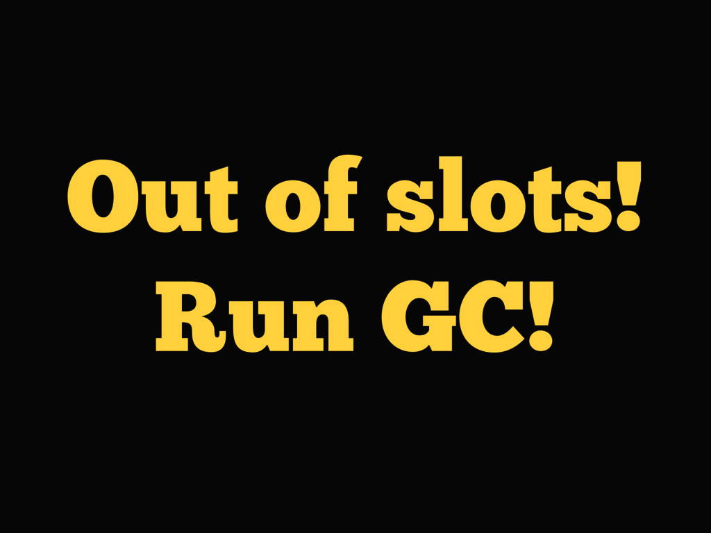 Out of slots! Run GC!