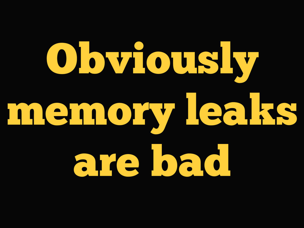 Obviously memory leaks are bad