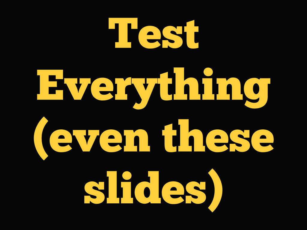 Test Everything (even these slides)