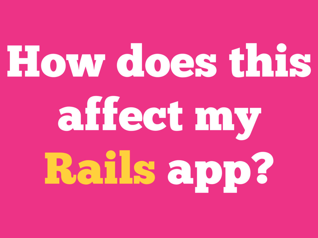 How does this affect my Rails app?