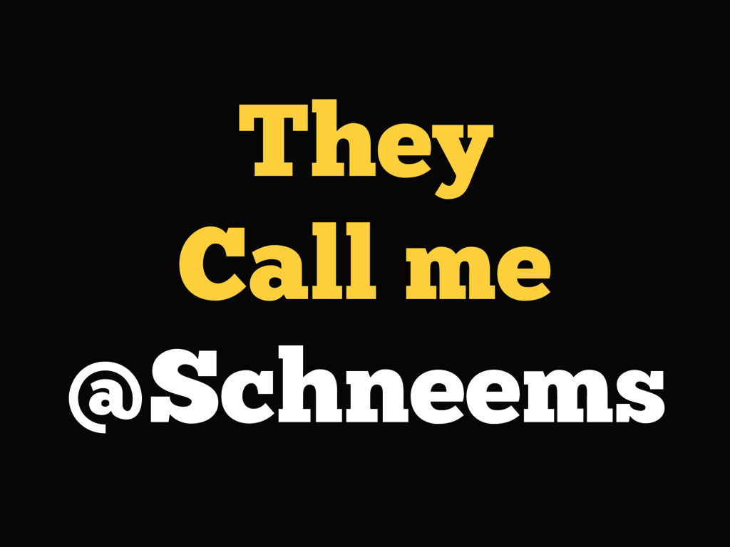 They Call me @Schneems