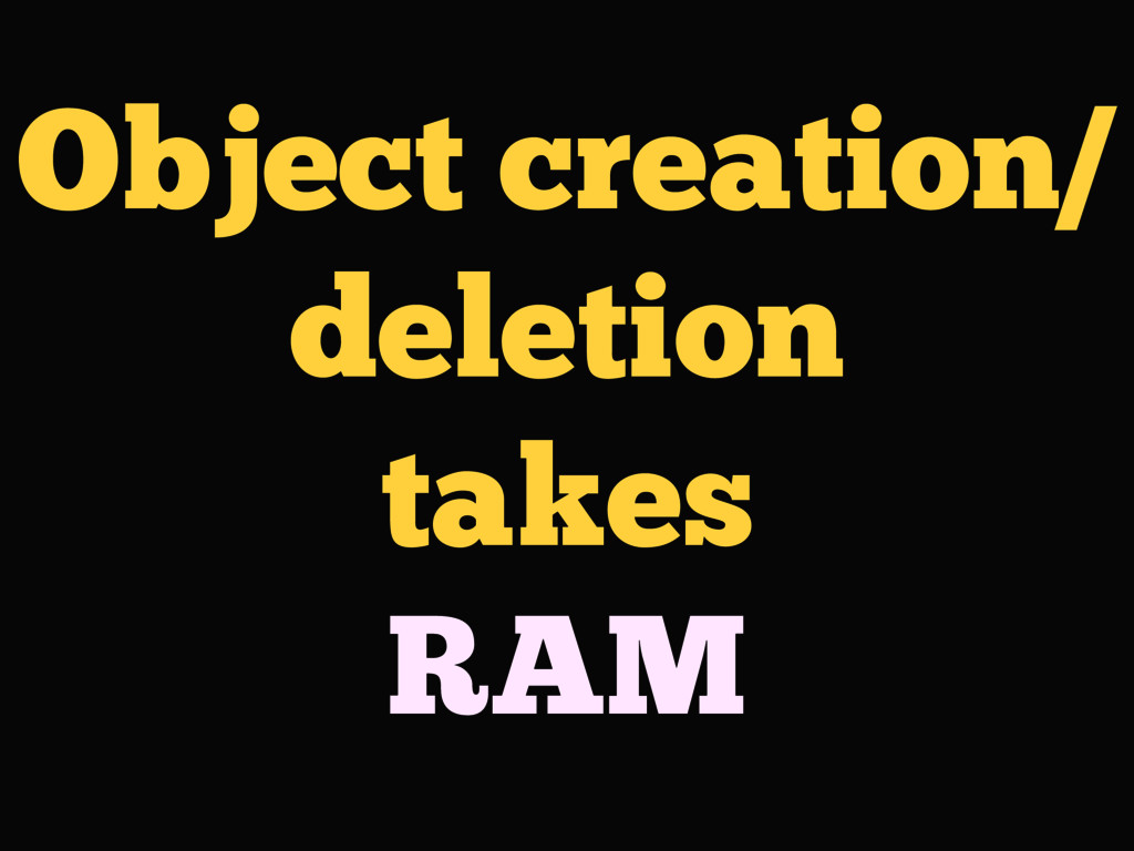 Object creation/ deletion takes RAM