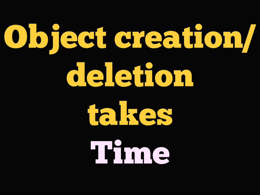 Object creation/ deletion takes Time