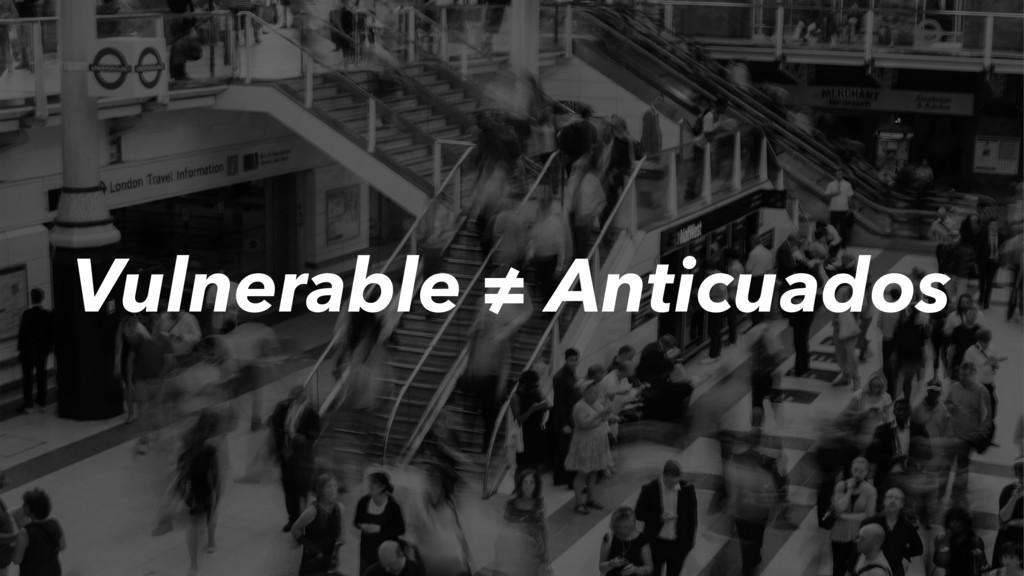 Vulnerable ≠ Anticuados