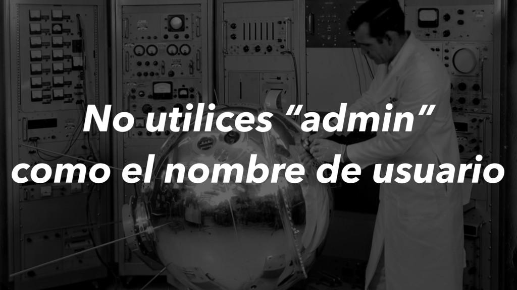 """No utilices """"admin"""" como el nombre de usuario"""