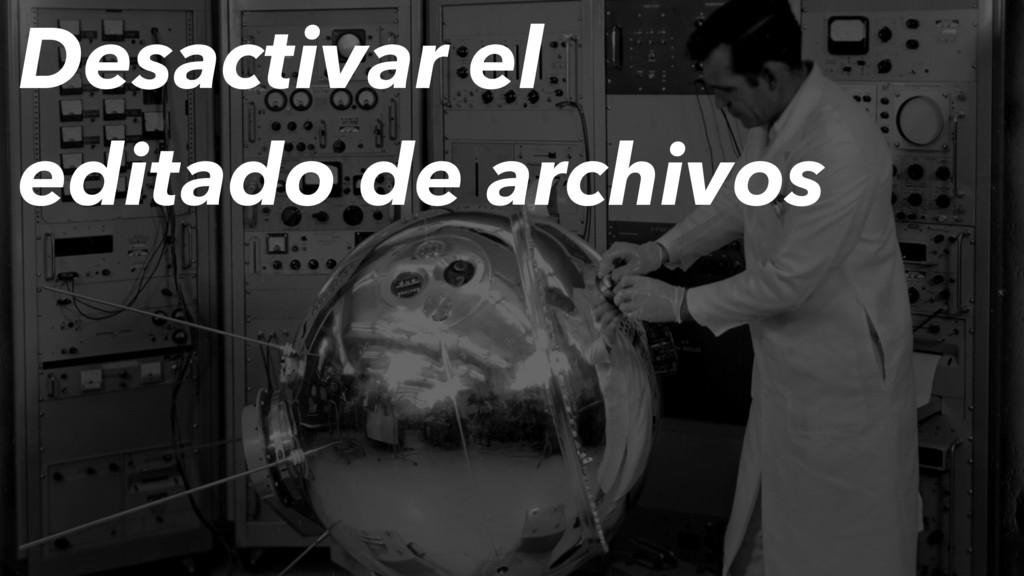 Desactivar el editado de archivos