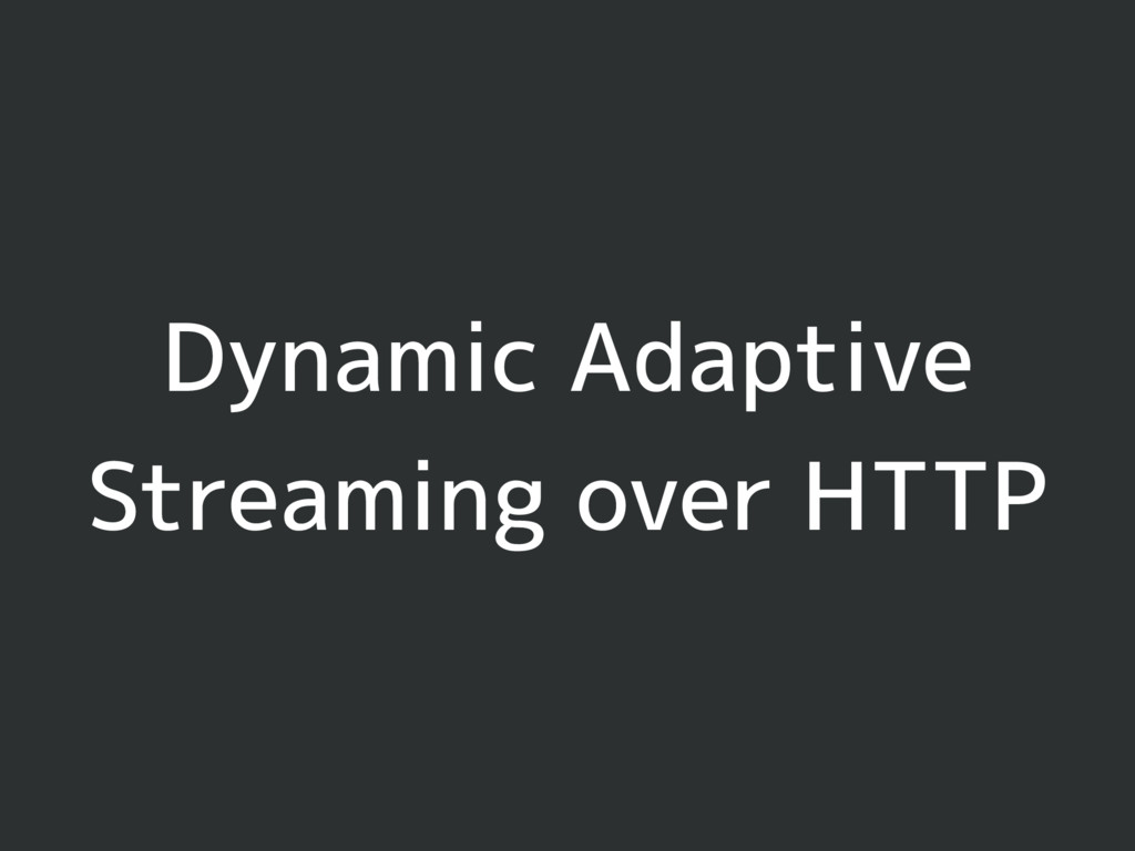 Dynamic Adaptive Streaming over HTTP