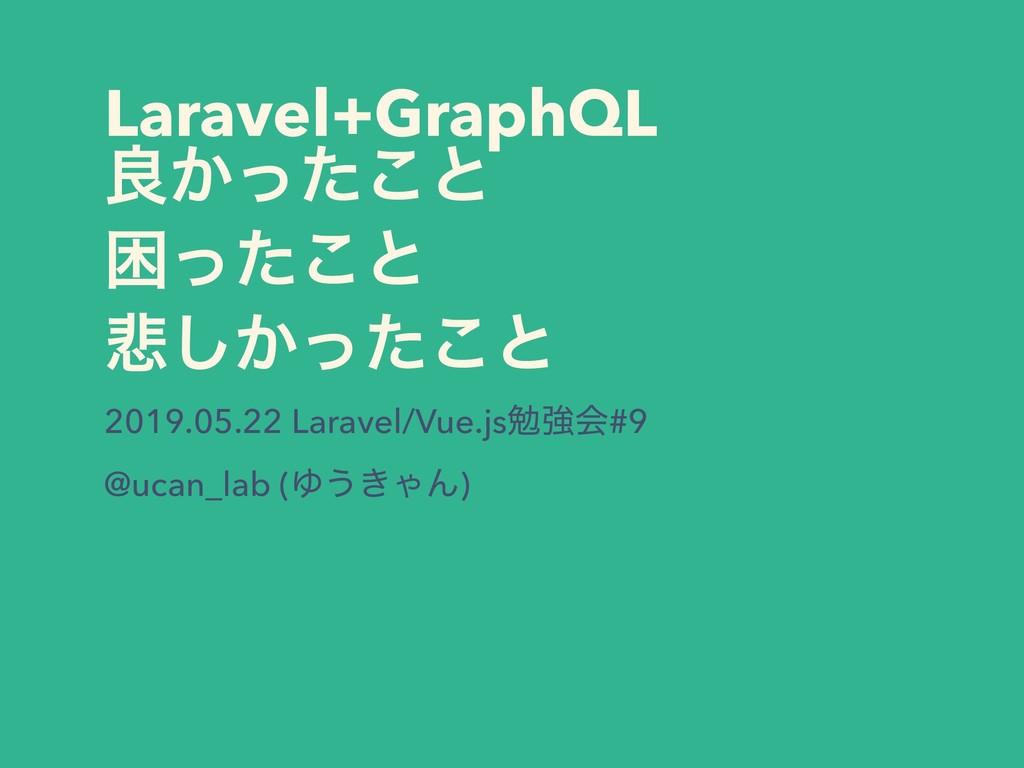 Laravel+GraphQL ྑ͔ͬͨ͜ͱ ࠔͬͨ͜ͱ ൵͔ͬͨ͜͠ͱ 2019.05.22...