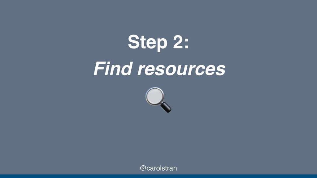 @carolstran Step 2: Find resources