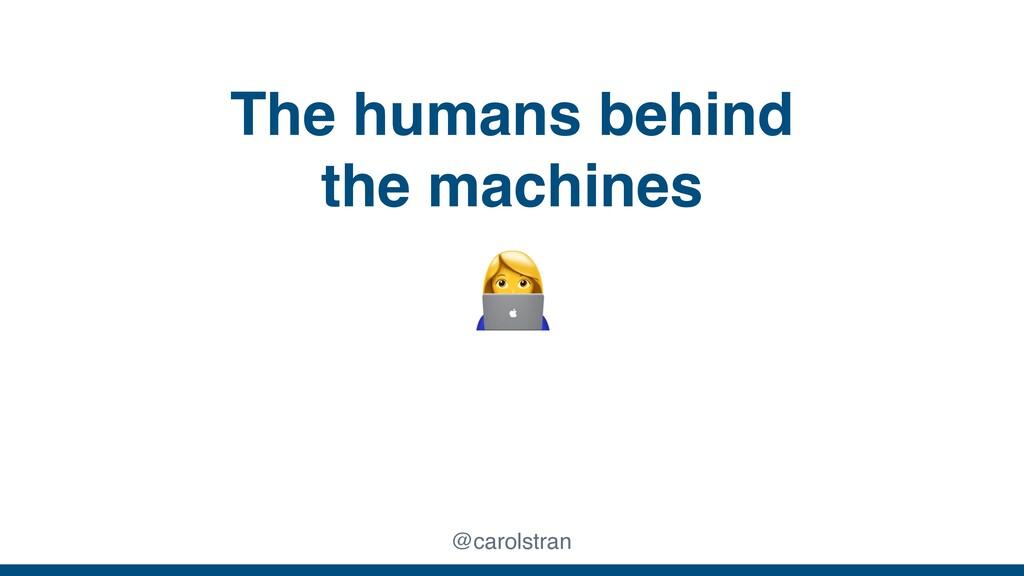 The humans behind the machines @carolstran