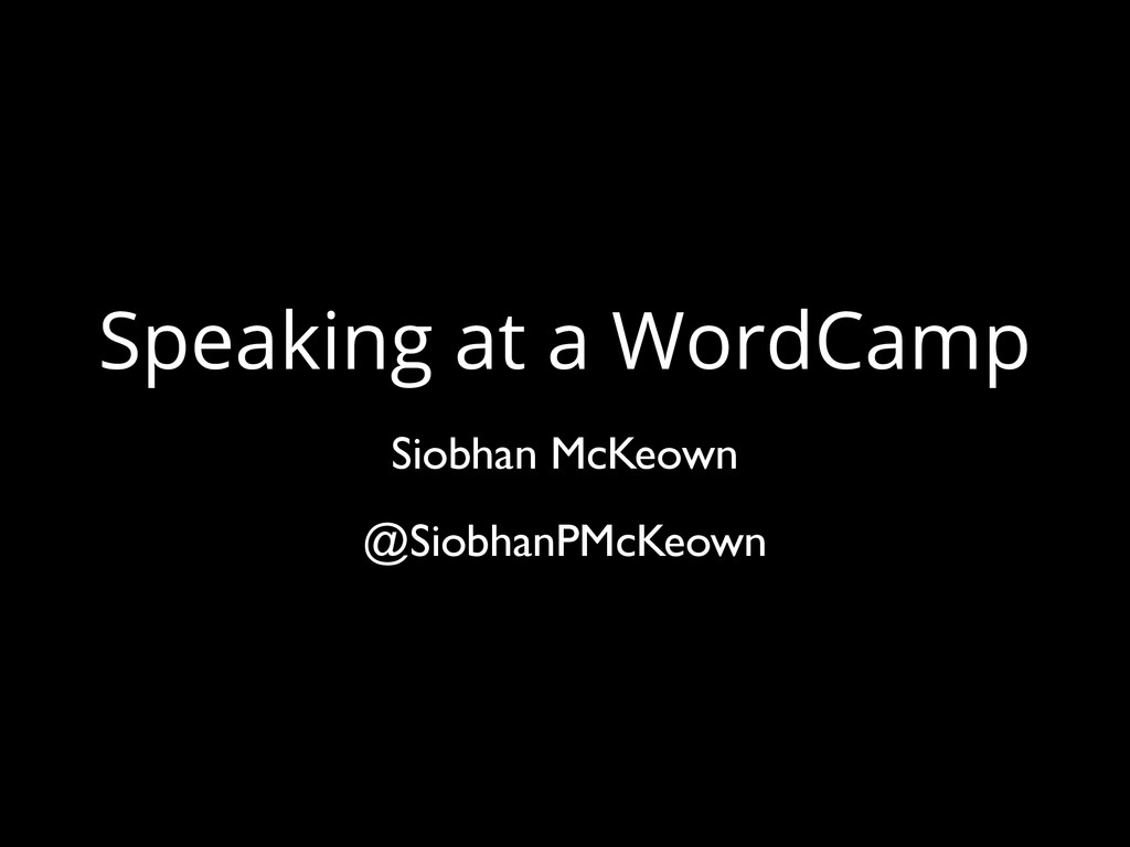 Speaking at a WordCamp Siobhan McKeown @Siobhan...