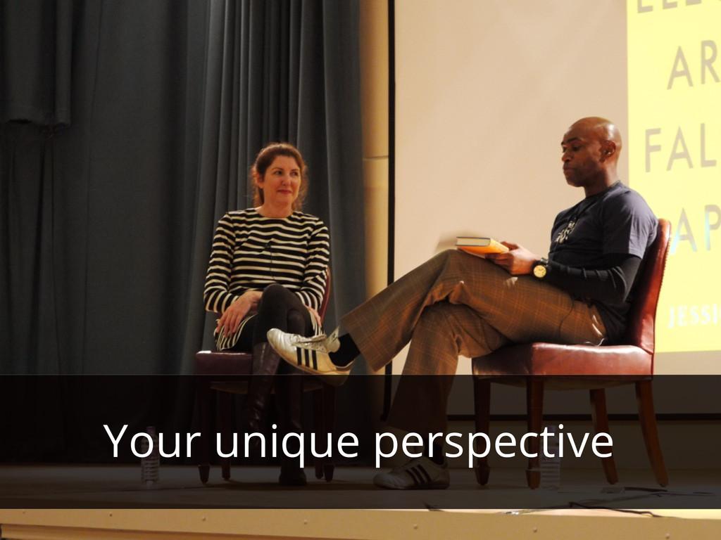 Your unique perspective